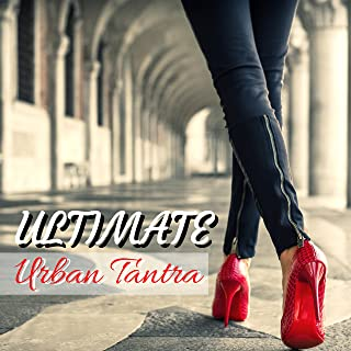 Ultimate Urban Tantra - Luxury Lounge Compilation for Lovemaking and Intimacy
