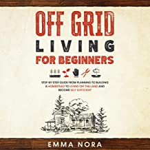 Off Grid Living for Beginners: Step-by-Step Guide from Planning to Building a Homestead to Living Off the Land and Become ...