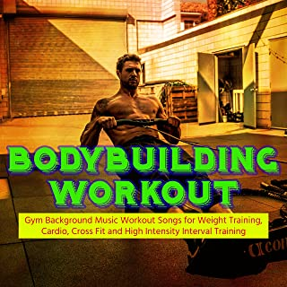 Bodybuilding Workout – Gym Background Music Workout Songs for Weight Training, Cardio, Cross Fit and High Intensity Interval Training