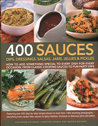 400 Sauces, Dips, Dressings, Salsas, Jams, Jellies & Pickles: How to add something special to every dish for every occasion, from classic cooking sauces to fun party dips
