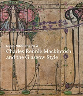 Designing the New: Charles Rennie Mackintosh and the Glasgow Style