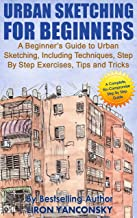 Urban Sketching for Beginners: A Beginner's Guide to Urban Sketching, Including Techniques, Step By Step Exercises, Tips and Tricks