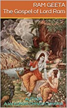 RAM GEETA The Gospel of Lord Ram: The Divine Teaching of the incarnate Supreme Being as narrated in (i) Ram Charit Manas [of Goswami Tulsidas], and (ii) Adhyatma Ramayan [of Veda Vyas].