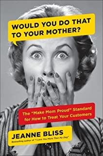 """Would You Do That to Your Mother?: The """"Make Mom Proud"""" Standard for How to Treat Your Customers"""
