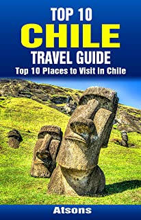 Top 10 Places to Visit in Chile - Top 10 Chile Travel Guide (Includes the Atacama Desert, Easter Island, Torres del Paine National Park, Santiago, Valparaiso, & More)