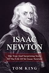 Isaac Newton: The True And Surprising Story Of The Life Of Sir Isaac Newton (History Books) Kindle Edition
