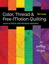 Color, Thread & Free-Motion Quilting: Learn to Stitch with Reckless Abandon
