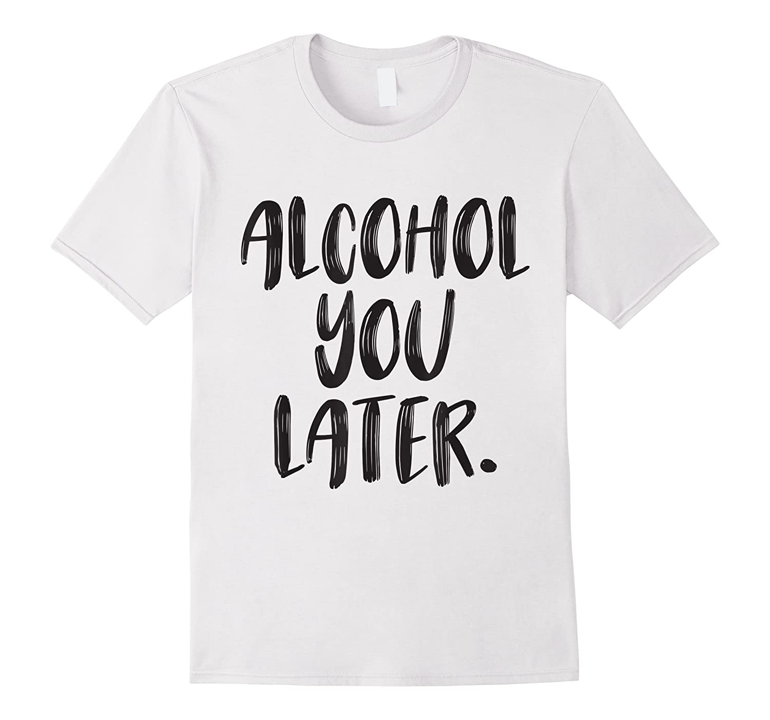 Alcohol You Later Funny Drinking Beer Drunk Men Women Shirts