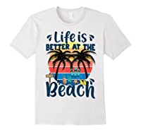 Life Is Better At The Beach Holidays Summer Vacation Ocean Shirts White