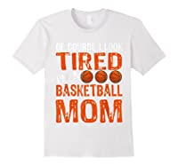 Basketball Player Mom Funny Mother Of Course I\\\'m Tired T-shirt White