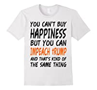 You Can T Buy Happiness But You Can Impeach Trump T Shirt White