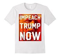 Impeach Trump Now Liberal Political Protest T Shirt White