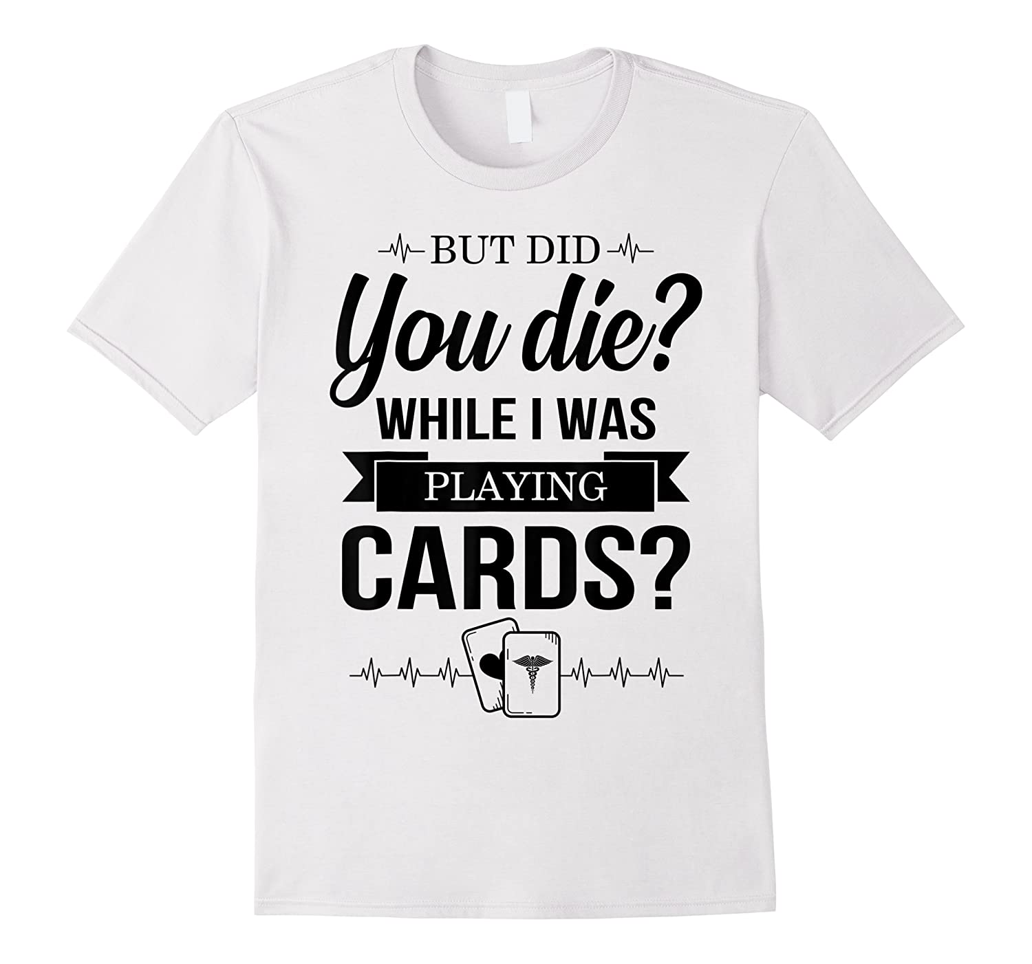 But Did You Die While I Was Playing Cards Tshirt For Nurse