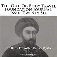 The Out-of-Body Travel Foundation Journal: Issue Twenty-Six: The Bab - Forgotten Baha'i Mystic