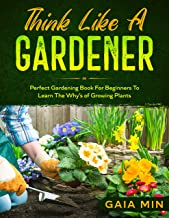 Think Like A Gardener: The Perfect Gardening Book For Beginners To Learn The Why's of Growing Plants (English Edition)