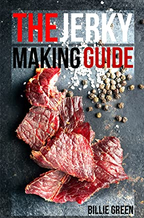 The Jerky Making Guide: Learn How To Make Delicious Homemade Jerky With This Ultimate Guide, Types Of Meat To Use, Ways To Make Your Jerky, A True Jerky Making Guide For All! (English Edition)
