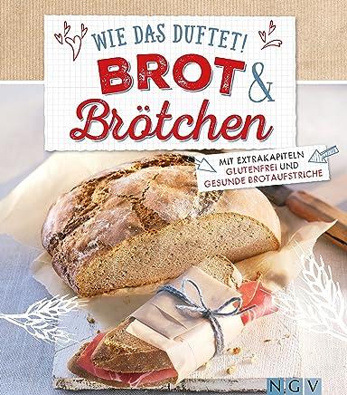 Wie das duftet! Brot & Brötchen: Mit Extrakapiteln Glutenfrei und Gesunde Brotaufstriche (German Edition)
