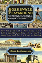 Boardwalk Playground: The Making, Unmaking, & Remaking of Atlantic City: How the people of a New Jersey resort built a seaside paradise, lost it, rebuilt ... town, mostly lost it, and kept on dre