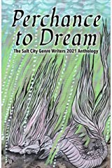 Perchance to Dream: The Salt City Genre Writers 2021 Chapter Anthology (Salt City Genre Writers Anthologies Book 2) Kindle Edition