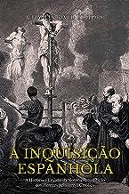 A Inquisição Espanhola: A História e Legado da Notória Perseguição dos Hereges pela Igreja Católica