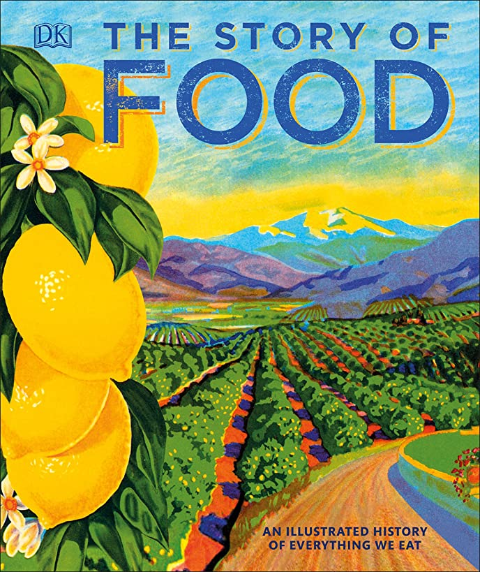 The Story of Food: An Illustrated History of Everything We Eat