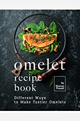 Omelet Recipe Book: Different Ways to Make Tastier Omelets Kindle Edition
