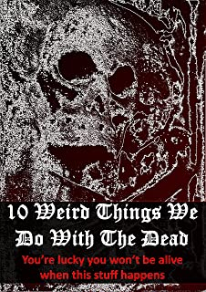 10 Weird Ways To Honor The Dead: You'll Be Glad You're Not Alive When This Stuff Happens (How Bizarre! With No End In Sight! Book 5) (English Edition)