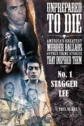 Unprepared To Die - No. 1: Stagger Lee (Unprepared To Die: America's Greatest Murder Ballads And The True Crime Stories That Inspired Them.)