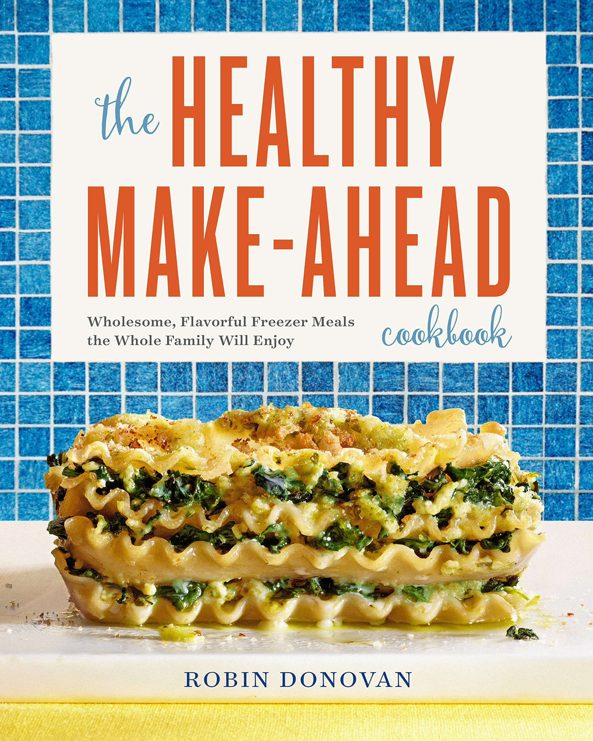 The Healthy Make Ahead Cookbook: Wholesome, Flavorful Freezer Meals the Whole Family Will Enjoy