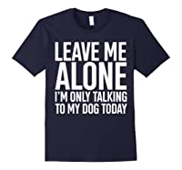 Leave Me Alone I'm Only Talking To My Dog Today Shirts Navy
