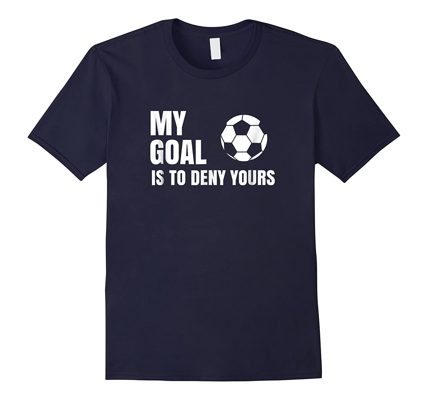 My Goal Is To Deny Yours - Soccer Goalie Shirt