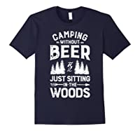 Camping Without Beer Is Just Sitting In The Woods Shirts Navy