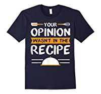 Sarcastic Chef Gift, Your Opinion Wasn\\\'t In The Recipe T-shirt Navy