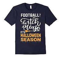 Football Witch Please It Is Halloween Season Shirts Navy