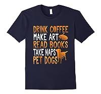 Drink Coffee Make Art Read Books Take Naps Pet Dogs Shirts Navy