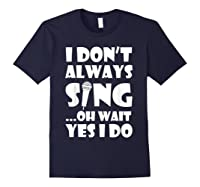 Don't Always Sing Oh Wait Yes Do Funny Singer Gift Shirts Navy