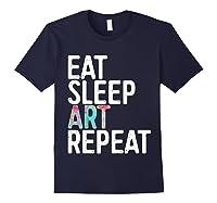 Eat Sleep Art Repeat T Shirt Funny Artist Creative Gift T Shirt Navy
