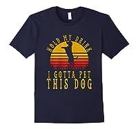 Hold My Drink I Gotta Pet This Dog Shirt T Shirt Navy