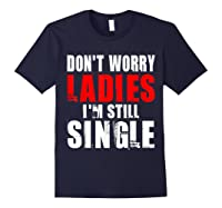 Don T Worry I M Still Single T Funny Gift Shirts Navy