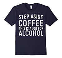 Step Aside Coffee This Is A Job For Alcohol T-shirt Drinking Navy