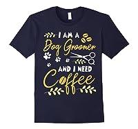 Am A Dog Groomer And Need Coffee Happy Dad Mom Shirts Navy