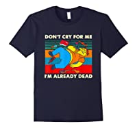 Don T Cry For Me I M Already Dead T Shirt Navy
