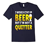 I Would Give Up Beer But I M Not A Quitter T Shirts Navy
