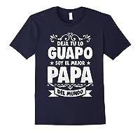 Deja Tu Lo Guapo Soy El Mejor Papa Del Mundo T Shirt Navy