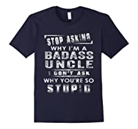 Stop Asking Why I'm A Badass Uncle I Don't Ask Why Shirts Navy