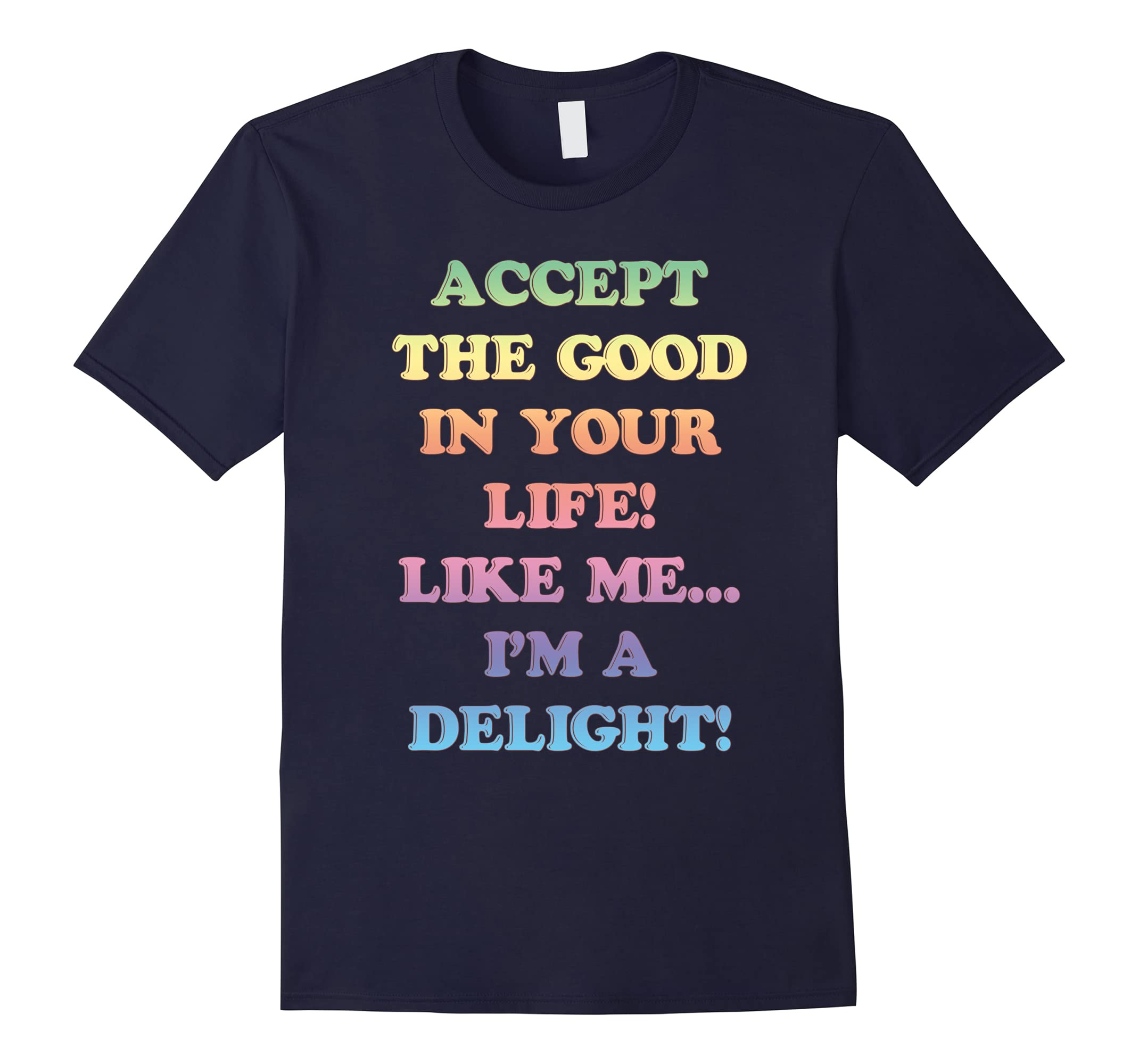 Accept The Good In Your Life I'm Delight T-Shirt-TH