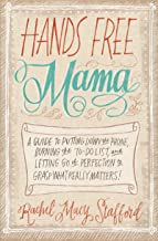 Hands Free Mama: A Guide to Putting Down the Phone, Burning the To-Do List, and Letting Go of Perfection to Grasp What Rea...