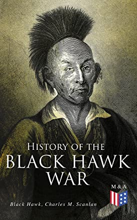 History of the Black Hawk War: Including the Autobiography of the Sauk Leader Black Hawk (English Edition)