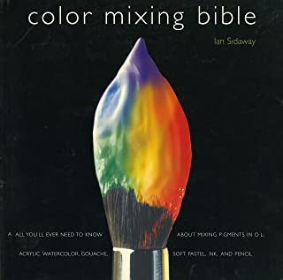 Color Mixing Bible: All You'll Ever Need to Know About Mixing Pigments in Oil, Acrylic, Watercolor, Gouache, Soft Pastel, ...