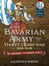 The Bavarian Army During the Thirty Years War, 1618-1648: The Backbone of the Catholic League (Century of the Soldier)